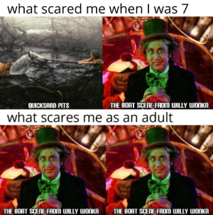 Reddit, Willy Wonka, and Boat: what scared me when was 7  THE BOAT SCENE FROM WILLY WONKA  QUICKSAND PITS  what scares me as an adult  THE BOAT SCENE FROM WILLY WONKA  THE BOAT SCENE FROM WILLY WONKA I haven't slept in 30 years