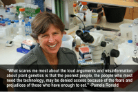 """Pamela Meme: """"What scares me most about the loud arguments and misinformation  about plant genetics is that the poorest people, the people who most  need the technology, may be denied access because of the fears and  prejudices of those who have enough to eat."""" Pamela Ronald"""