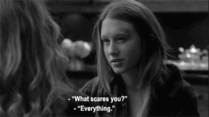 """scares: """"What scares you?""""  -""""Everything."""""""