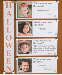 """Death, Sharks, and Time: What scares you  the most?  Werewolves!""""  -Paul  What scares you  the most?  Sharks""""  Nina  What scares you  the most?  The unstoppable marching  of time that is slowly guiding  us all towards an inevitable  death.""""  -Dylan 0  What scares you  the most?  Ghosts!  Catherine <p>Normal que le dieran el Nobel de literatura&hellip;</p>"""
