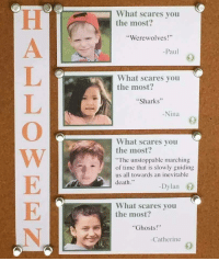 "Death, Sharks, and Time: What scares you  the most?  Werewolves!  -Paul  What scares you  the most?  Sharks""  Nina  What scares you  the most:  The unstoppable marching  of time that is slowly guiding  us all towards an inevitable  death.""  -Dylan  What scares you  the most?  Ghosts!  Catherine <p>Dylan</p>"