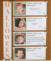 "School, Death, and Sharks: What scares you  the most?  Werewolves!  -Paul  What scares you  the most?  Sharks  -Nina  9  What scares you  the most?  The unstoppable marching  of time that is slowly guiding  us all towards an inevitable  death.""  Dylan O  What scares you  the most?  -Dylan  Catherine   Dylan got that school shooter look"