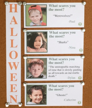 "Death, Sharks, and Time: What scares you  the most?  ""Werewolves!  Paul  What scares you  the most?  Sharks  Nina  What scares you  the most?  The unstoppable marching  of time that is slowly guiding  us all towards an inevitable  death.  -Dylan ()  What scares you  the most  Ghosts!""  Catherine meirl"
