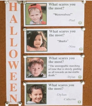 "Memes, Death, and Sharks: What scares you  the most?  ""Werewolves!  Paul  What scares you  the most?  Sharks  -Nina  What scares you  the most?  The unstoppable marching  of time that is slowly guiding  us all towards an inevitable  death.""  -Dylan O  What scares you  the most?  -Dylan  Catherine dylan possesed via /r/memes https://ift.tt/2R3dgUc"