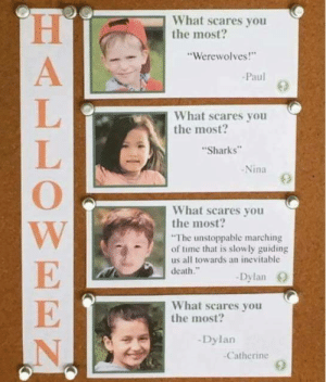 "Funny, Death, and Sharks: What scares you  the most?  ""Werewolves!""  Paul  What scares you  the most?  Sharks  -Nina  What scares you  the most  The unstoppable marching  of time that is slowly guiding  us all towards an inevitable  death.""  Dylan O  What scares you  the most?  Dylan  Catherine What scares you the most? via /r/funny https://ift.tt/2JWEvLs"