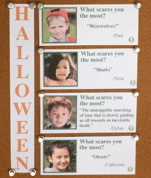 "Death, Sharks, and Time: What scares you  the most?  ""Werewolves!  Paul  What scares you  the most?  Sharks""  Nina  What scares you  the most?  The unstoppable marching  of time that is slowly guiding  us all towards an inevitable  death.  -Dylan  What scares you  the most  Ghosts!""  Catherine Im Dylan"