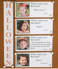 """Kids Say The Darndest Things: Halloween Edition  For more info: http://bit.ly/2dubFqi: What scares you  the most?  """"Werewolves  Paul  What scares you  the most?  """"Sharks""""  -Nina  What scares you  the most?  """"The unstoppable marching  of time that is slowly guiding  us all towards an inevitable  death  Dylan  What scares you  the most  """"Ghosts  Catherine Kids Say The Darndest Things: Halloween Edition  For more info: http://bit.ly/2dubFqi"""