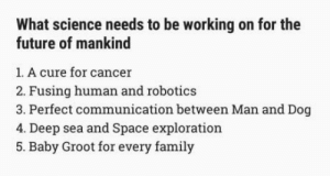 Family, Future, and Cancer: What science needs to be working on for the  future of mankind  1. A cure for cancer  2. Fusing human and robotics  3. Perfect communication between Man and Dog  4. Deep sea and Space exploration  5. Baby Groot for every family For the Future