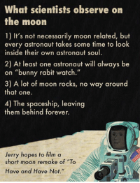 "Bunnies, Memes, and 🤖: What scientists observe on  the moon  1) It's not necessarily moon related, but  every astronaut takes some time to look  inside their own astronaut soul  2) At least one astronaut will always be  on ""bunny rabit watch.""  3) A lot of moon rocks, no way around  that one.  4) The spaceship, leaving  them behind forever.  Jerry hopes to film a  short moon remake of ""To  Have and Have Not Moon journeys are about observation.  What's your favorite thing astronauts have observed there?"