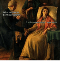 Probably made by Classical Art Memes: What seems to  be the problem?  It all started When I was born Probably made by Classical Art Memes