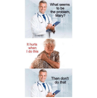 Doctor, Memes, and Help: What seems  to be  the problem  Mary?  It hurts  when  I do this  Then don't  do that <p>I want a doctor like this</p><p><b><i>You need your required daily intake of memes! Follow <a>@nochillmemes</a>​ for help now!</i></b><br/></p>