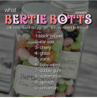 Gryffindor, Memes, and Slytherin: what  sfsfandms  BERTIE BOTTS  jelly bean flavor did you get? like my recent to find out  1-black pepper  2- ear wax  3- chemy  4- grass  5- vomit  6- baby wipes  7-bubble gum  8-watermelon  9- ach  Bott  spin  O-cinnamon  tety Like my recent post and see the last digit to find out what Bertie Botts jelly bean flavor you got! 💜 Comment down below! 👇💖 harrypotter thechosenone theboywholived hermionegranger ronweasley gryffindor bestfriends thegoldentrio dracomalfoy theboywhohadnochoice slytherin hogwarts ministryofmagic jkrowling harrypotterfilm harrypottercasts potterheads potterheadforlife harrypotterfact harrypotterfacts hpfact hpfacts thehpfacts danielradcliffe emmawatson rupertgrint tomfelton
