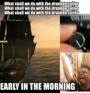 Best, Black, and Game: What shall we do with the drunken sailor  What shall we do with the drunkensailor  What shall we dowith thedrunken sailor  EARLY IN THE MORNING Black flag. Best Game Ever