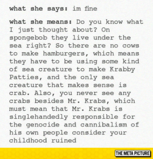 srsfunny:What She Says Vs. What She Means: what she says: im fine  what she means: Do you know what  I just thought about? On  spongebob they live under the  sea right? So there are no cows  to make hamburgers, which means  they have to be using some kind  of sea creature to make Krabby  Patties, and the only sea  creature that makes sense is  crab. Also, you never see any  crabs besides Mr. Krabs, which  must mean that Mr. Krabs is  singlehandedly responsible for  the genocide and cannibalism of  his own people consider your  childhood ruined  THE META PICTURE srsfunny:What She Says Vs. What She Means