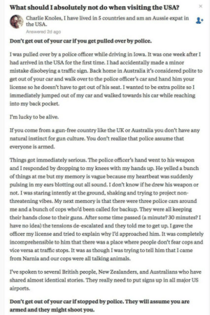 Alive, America, and Animals: What should I absolutely not do when visiting the USA?  Charlie Knoles, I have lived in 5 countries and am an Aussie expat in  the USA  Answered 2d ago  +  Don't get out of your car ifyou get pulled over by police.  I was pulled over by a police officer while driving in Iowa. It was one week afterI  had arrived in the USA for the first time. I had accidentally made a minor  mistake disobeying a traffic sign. Back home in Australia it's considered polite to  get out of your car and walk over to the police officer's car and hand him your  license so he doesn't have to get out of his seat. I wanted to be extra polite so I  immediately jumped out of my car and walked towards his car while reaching  into my back pocket.  I'm lucky to be alive.  If you come from a gun-free country like the UK or Australia you don't have any  natural instinct for gun culture. You don't realize that police assume that  everyone is armed.  Things got immediately serious. The police officer's hand went to his weapon  and I responded by dropping to my knees with my hands up. He yelled a bunch  of things at me but my memory is vague because my heartbeat was suddenly  pulsing in my ears blotting out all sound. I don't know if he drew his weapon or  not. I was staring intently at the ground, shaking and trying to project non-  threatening vibes. My next memory is that there were three police cars around  me and a bunch of cops who'd been called for backup. They were all keeping  their hands close to their guns. After some time passed (a minute? 30 minutes?I  have no idea) the tensions de-escalated and they told me to get up. I gave the  officer my license and tried to explain why I'd approached him. It was completely  incomprehensible to him that there was a place where people don't fear cops and  vice versa at traffic stops. It was as though I was trying to tell him that I came  from Narnia and our cops were all talking animals.  I've spoken to several British people, New Zealanders, and Australians who have  shared almost identical stories. They really need to put signs up in all major US  airports.  Don't get out of your car if stopped by police. They will assume you are  armed and they might shoot you. reverend-spines: kazooie: I had never thought about this, America is scary. this is wild, i cant imagine anyone approaching a police officer after getting pulled over