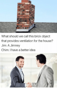 Memes, House, and Providence: What should we call this brick object  that provides ventilation for the house?  Jim: A Jimney  Chim: I have a better idea