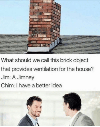 donaldtrump adopted gay autism ptsd meme urmum ginger dead killme gymnastics memes memeoftheday shitpost memesdaily jetfuelcantmeltsteelbeams howto basic whitepeopleproblems instagay love instagood cute happy fun dankmeme meme retarded dank lol: What should we call this brick object  that provides ventilation for the house?  Jim: A Jimney  Chim: I have a better idea donaldtrump adopted gay autism ptsd meme urmum ginger dead killme gymnastics memes memeoftheday shitpost memesdaily jetfuelcantmeltsteelbeams howto basic whitepeopleproblems instagay love instagood cute happy fun dankmeme meme retarded dank lol