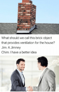 Memes, 🤖, and Idea: What should we call this brick object  that provides ventilation for the house?  Jim: A Jimney  Chim: I have a better idea