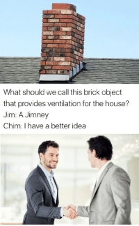 "Memes, House, and Http: What should we call this brick object  that provides ventilation for the house?  Jim: A Jimney  Chim: I have a better idea <p>&ldquo;i have a better idea memes&rdquo; still going strong BUY BUY BUY!!!!!!!!! via /r/MemeEconomy <a href=""http://ift.tt/2mbjyBJ"">http://ift.tt/2mbjyBJ</a></p>"
