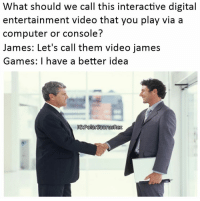 Computers, Memes, and Computer: What should we call this interactive digital  entertainment video that you play via a  computer or console?  James: Let's call them video james  Games: I have a better idea  IG8PolarsaurusRex How video games were created. Follow me for more! (@PolarSaurusRex)