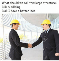 Idea, Call, and Bill: What should we call this large structure?  Bill: A billding  Buil: I have a better idea