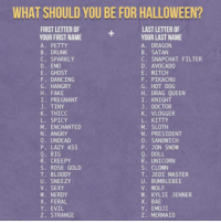 "Ass, Bae, and Club: WHAT SHOULD YOU BE FOR HALLOWEEN?  FIRST LETTER OF  YOUR FIRST NAME  A. PETTY  B. DRUNK  C. SPARKLY  D. EMO  E. GHOST  F. DANCING  G. HANGRY  H. FAKE  I. PREGNANT  J. TINY  K. THICC  L. SPICY  M. ENCHANTED  N. ANGRY  0. UNDEAD  P. LAZY ASS  Q. BIG  R. CREEPY  S. ROSE GOLD  T. BLOODY  U. SNEEZY  V. SEXY  W. NERDY  X. FERAL  Y. EVIL  Z. STRANGE  LAST LETTER OF  YOUR LAST NAME  A. DRAGON  B. SATAN  C. SNAPCHAT FILTER  D. AVOCADO  E. WITCH  F. PIKACHU  G. HOT D0G  H. DRAG QUEEN  I, KNIGHT  J. DOCTOR  K. VLOGGER  L. KITTY  M. SLOTH  N. PRESIDENT  0. SANDWICH  P. JON SNOW  Q. DOLL  R. UNICORN  S. CLOWN  T. JEDI MASTER  U. BUMBLEBEE  V. WOLF  W. KYLIE JENNER  X. BAE  Y. EMOJİ  Z, MERMAID  0 <p><a href=""http://laughoutloud-club.tumblr.com/post/166343750323/tiny-ghost-unicorn"" class=""tumblr_blog"">laughoutloud-club</a>:</p>  <blockquote><p>Tiny Ghost Unicorn</p></blockquote>"