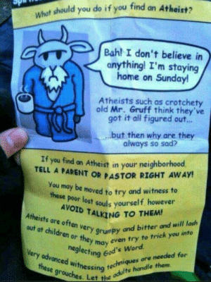 acelaevateins:  allthenamesilikearetaken:dontjudgemeimscared:durkin62:sonicdaddydom:All atheists are goats wearing bathrobes. Be on the lookout AVOID TALKING TO ME.WITNESS ME BIBLE THUMPERS, I AM AWAITED IN SCIENCE VALHALLAim satan himself: What should you do if you find an Atheist?  Bah! I don't believe in  anything! I'm staying  home on Sunday!  Atheists such as crotchety  old Mr. Gruff think they've  got it all figured out..  but then why are they  always so sad?  If you find an Atheist in your neighborhood,  TELL A PARENT OR PASTOR RIGHT AWAY!  You may be moved to try and witness to  these poor lost souls yourself however  AVOID TALKING TO THEM!  Atheists are often very grumpy and bitter and will lash  out at children or they may even try to trick)  neglecting God's Word.  Very advanced witnessing techniques c  these grouches. Let the c  are needed for  odults handle them acelaevateins:  allthenamesilikearetaken:dontjudgemeimscared:durkin62:sonicdaddydom:All atheists are goats wearing bathrobes. Be on the lookout AVOID TALKING TO ME.WITNESS ME BIBLE THUMPERS, I AM AWAITED IN SCIENCE VALHALLAim satan himself