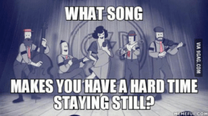 Time, Mine, and Song: WHAT SONG  MAKES YOU HAVE A HARD TIME  STAYING STILL?  MEMEFUL COM Mine is Rock It For Me by Caravan Palace