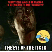 I'm going to hell 😂😂😂   #WalkerBait || Owner: WHAT SONG WOULD BE PLAYING  IF GLENN GOT TO MEET SHIVAPPP  THE EYE OF THE TIGER I'm going to hell 😂😂😂   #WalkerBait || Owner