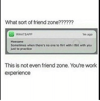 Memes, Whatsapp, and Work: What sort of friend zone??????  WHATSAPP  1m ago  Hassano  Sometimes when there's no one to flirt with I flirt with you  just to practice  This is not even friend zone. You're work  experience cringe okies gnight