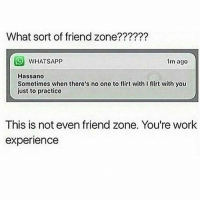 My neck hurts the frock: What sort of friend zone??????  WHATSAPP  1m ago  Hassano  Sometimes when there's no one to flirt with lflirt with you  just to practice  This is not even friend zone. You're work  experience My neck hurts the frock