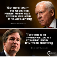 PERFECT Response! A Supreme Court Justice's Loyalty Should Be To The CONSTITUTION! #BigGovSucks: WHAT SORT OF LOYALTY  WILL YOU OWE TO THE  PRESIDENT AND HOW WILL IT  DIFFER FROM YOUR LOYALTY  TO THE AMERICAN PEOPLE?  SENATOR ORRIN HATCH  F CONFIRMED TO THE  SUPREME COURT, AND AS A  SITTING JUDGE, I OWE MY  LOYALIY TO THE CONSTITUTION,  JUDGE BRETT KAVANAUGH  TURNING  POINT USA PERFECT Response! A Supreme Court Justice's Loyalty Should Be To The CONSTITUTION! #BigGovSucks