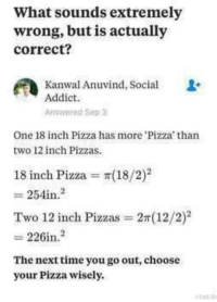 "Memes, Pizza, and Boys: What sounds extremely  wrong, but is actually  correct?  Kanwal Anuvind, Social  Addict.  Answered Sep 3  One 18 inch Pizza has more 'Pizza' than  two 12 inch Pizzas  18 inch Pizza π(18/2)2  Two 12 inch Pizzas = 2r(12/2)2  226in.2  The nexttime you go out, choose  your Pizza wisely. <p>Choose wisely boys via /r/memes <a href=""https://ift.tt/2jWndn2"">https://ift.tt/2jWndn2</a></p>"