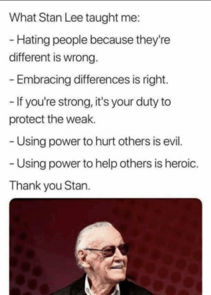 Stan really was an inspirational man: What Stan Lee taught me:  - Hating people because they're  different is wrong.  Embracing differences is right.  - If you're strong, it's your duty to  protect the weak.  Using power to hurt others is evil.  Using power to help others is heroic.  Thank you Stan. Stan really was an inspirational man