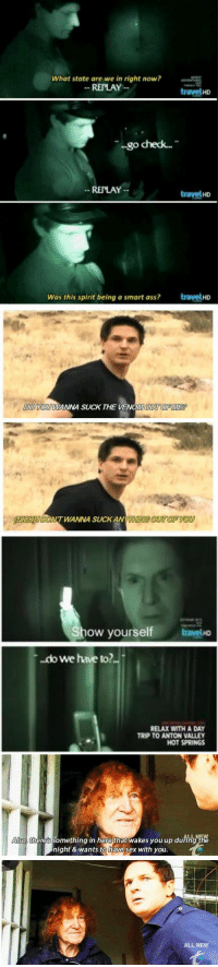 ghost adventures doesn't get enough credit for how funny it is https://t.co/Xg1D6hberv: What state are we in right now?  REPLAY  travelHD  go check...  REPLAY  travelHD  Was this spirit being a smart ass?  travelHD   DO KOU WANNA SUCK THE VENOMOUT OFME  NICKIDONT WANNA SUCKANYaniING QUT OF YO   ow yourself  travelHo  .do we have to?..  RELAX WITH A DAY  TRIP TO ANTON VALLEY  HOT SPRINGS   LL NEW  so, there's something in here that wakes you up during the  night & wants to have sex with you  ALL NEW ghost adventures doesn't get enough credit for how funny it is https://t.co/Xg1D6hberv