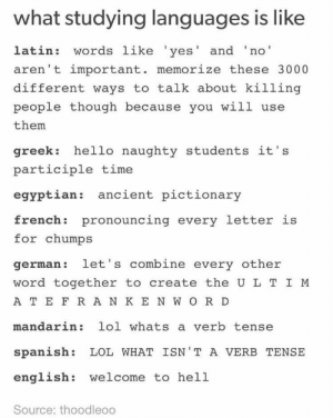Hello, Lol, and Spanish: what studying languages is like  latin: words like 'yes' and 'no'  aren't important. memorize these 3000  different ways to talk about killing  people though because you will use  them  greek: hello naughty students it's  participle time  egyptian: ancient pictionary  french: pronouncing every letter is  for chumps  german: let 's combine every other  word together to create the U L T I M  A T E F R A N K E N W O R D  mandarin: lol whats a verb tense  spanish: LOL WHAT ISN'T A VERB TENSE  english: welcome to hell  Source: thoodleoo was latin student, can confirm