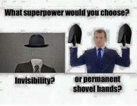 What superpower would you choose  Invisibility?  or permanent  shovel hands?