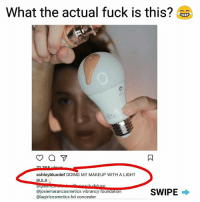 Girls, Makeup, and Memes: What the actual fuck is this?  ashleybluedef DOING MY MAKEUP WITH A LIGHT  BULB  SWIPE  Gajoslemarancosmetics vibrancy foundation  ics hd concealer White girls have really gotten out of hand with this make up shit smh, so extra. Next thing: doing my make up with my bf dick. | For more @aranjevi