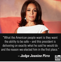 "On ""Fox & Friends,"" Judge Jeanine Pirro discussed the Trump administration's two homeland security victories this week.: ""What the American people want is they wamt  the ability to be safe - and this president is  delivering on exactly what he said he would do  and the reason we elected him in the first place.""  Judge Jeanine Pirro  FOX  NEWS On ""Fox & Friends,"" Judge Jeanine Pirro discussed the Trump administration's two homeland security victories this week."