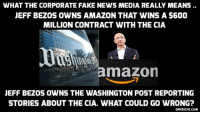 WHAT THE CORPORATE FAKE NEWS MEDIA REALLY MEANS  JEFF BEZOS OWNS AMAZON THAT WINS A $600  MILLION CONTRACT WITH THE CIA  mazon  JEFF BEZOS OWNS THE WASHINGTON POST REPORTING  STORIES ABOUT THE CIA. WHAT COULD GO WRONG?  DAVIDICKE.COM CIA Cloud over Amazon owner Jeff Bezos and his ownership of the CIA-'reporting' Washington Post http://bit.ly/2hMJSQF #Amazon