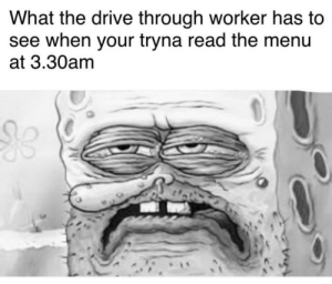 Can I get uhhh: What the drive through worker has to  see when your tryna read the menu  at 3.30am Can I get uhhh