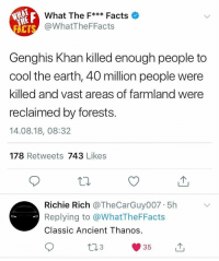 Facts, Instagram, and Memes: What The F** Facts  @WhatTheFFacts  CT  Genghis Khan killed enough people to  cool the earth, 40 million people were  killed and vast areas of farmland were  reclaimed by forests.  14.08.18, 08:32  178 Retweets 743 Likes  Richie Rich @TheCarGuy007 5h  Replying to @WhatTheFFacts  Classic Ancient Thanos.  35 @epicfunnypage is the funniest video page on instagram 😂