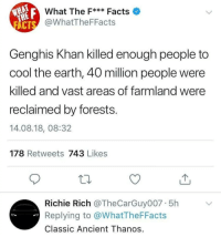 Facts, Meme, and Memes: What The F Facts  @WhatTheFFacts  Genghis Khan killed enough people to  cool the earth, 40 million people were  killed and vast areas of farmland were  reclaimed by forests  14.08.18, 08:32  178 Retweets 743 Likes  Richie Rich @TheCarGuy007 5h  Replying to @WhatTheFFacts  Classic Ancient Thanos Follow @meme.ig for the most offensive 18+ memes daily! 😂😈🚫
