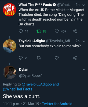 "me_IRA: what The F  When the ex UK Prime Minister Margaret  Thatcher died, the song ""Ding dong! The  witch is dead!"" reached number 2 in the  UK charts.  Facts. @What.. . 2h  EP  FACTS  11  tl 88 457  Tayelolu Adigbo@Tayelolu_Adi... . 2h  But can somebody explain to me why?  Dylan  @DylanRoper  Replying to @Tayelolu_Adigbo and  @WhatTheFFacts  She was a cunt.  11:11 p.m. 21 Mar 19 Twitter for Android me_IRA"