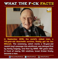 tragedy: WHAT THE FCK FACTS  Almage source tumblr  In September 2016, the world's oldest man, a  113-year-old Auschwitz survivor, finally got his bar  Mitzvah. The ceremony, which marks a 13-year-old  Jewish boy's passage into adulthood, was delayed first  by family tragedy, and then by WWII. 100 years later,  in front of nearly 100 relatives, Israel Kristal finally  became a  man.  FB.com/WhatThe Facts  @WhatTheFFacts  @WhatTheFFact