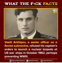 Perhapes: WHAT THE FCK FACTS  F  CTS  MImage source Toronto Sun  Vasili Arkhipov, a senior officer on a  Soviet submarine  refused his captain's  orders to launch a nuclear torpedo at  US war ships in October 1962, perhaps  preventing WWIII.  Of FB.com/What The Facts  @WhatTheFFacts  @WhatTheFFact