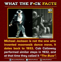 """moonwalking: WHAT THE FCK FACTS  F  FACTS  Umage source EUzabeth Fais  Michael Jackson is not the one who  invented moonwalk dance move, it  dates back to 1932.  Cab Calloway  performed similar steps in 1932, and  at that time they called it  """"The Buzz""""  FB.com/WhatThe Facts  @What'TheFFacts  @What The FFact"""