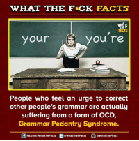 Dank, Image, and Images: WHAT THE FCK FACTS  F  FICTS  you're  your  Image source What Do You Think Of oWordPress.com  People who feel an urge to correct  other people's grammar are actually  suffering from a form of OCD,  Grammar Pedantry Syndrome.  FB.com/WhatThe Facts  @WhatTheFFacts  @WhatTheFFact