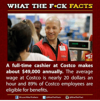 Averagers: WHAT THE FCK FACTS  FACTS  A full-time cashier at Costco makes  about $49,000 annually. The average  wage at Costco is nearly 20 dollars an  hour and 89% of Costco employees are  eligible for benefits.  E WhatTheFFacts  FB.com/WhatThe Facts  @What TheFFact