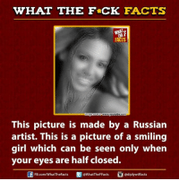 Dank, Facts, and Girls: WHAT THE FCK FACTS  FACTS  age source www.youtube.com  This picture is made by a Russian  artist. This is a picture of a smiling  girl which can be seen only when  your eyes are half closed.  @WhatTheFFacts  FB.com/WhatTheFacts